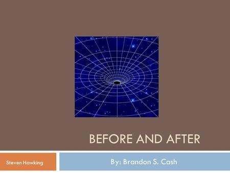 BEFORE AND AFTER By: Brandon S. Cash Steven Hawking.