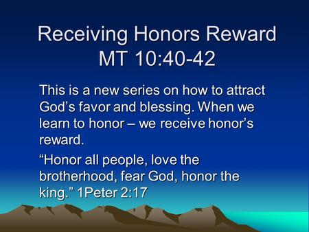 Receiving Honors Reward MT 10:40-42 This is a new series on how to attract God's favor and blessing. When we learn to honor – we receive honor's reward.
