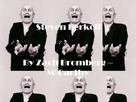 By Zach Bromberg – M c Carthy Steven Berkoff. His life, so far… He was born Leslie Steven Berks in the east end of London. On 3 rd August 1937 He studied.