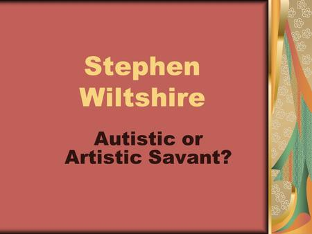 Stephen Wiltshire Autistic or Artistic Savant?. Nickname: The Living Camera Identified as Autistic at age 3 Language emerged at age 5 when he asked for.