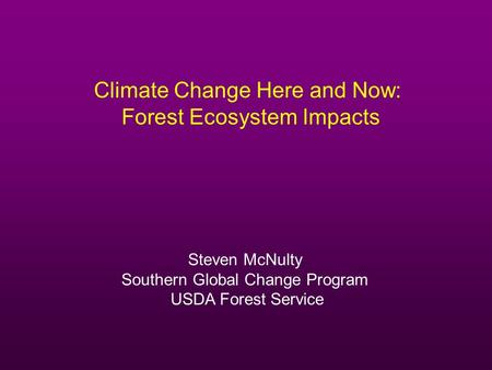 Climate Change Here and Now: Forest Ecosystem Impacts Steven McNulty Southern Global Change Program USDA Forest Service.