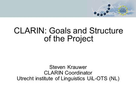 CLARIN: Goals and Structure of the Project Steven Krauwer CLARIN Coordinator Utrecht institute of Linguistics UiL-OTS (NL)