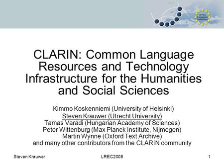 Steven KrauwerLREC20081 CLARIN: Common Language Resources and Technology Infrastructure for the Humanities and Social Sciences Kimmo Koskenniemi (University.