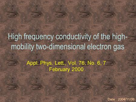 High frequency conductivity of the high- mobility two-dimensional electron gas Appl. Phys. Lett., Vol. 76, No. 6, 7 February 2000 Date : 2004/11/08.