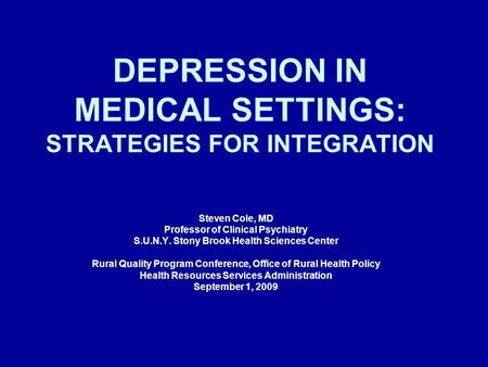 DEPRESSION IN MEDICAL SETTINGS: STRATEGIES FOR INTEGRATION Steven Cole, MD Professor of Clinical Psychiatry S.U.N.Y. Stony Brook Health Sciences Center.
