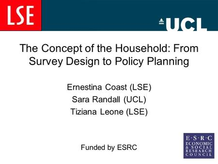 The Concept of the Household: From Survey Design to Policy Planning Ernestina Coast (LSE) Sara Randall (UCL) Tiziana Leone (LSE) Funded by ESRC.