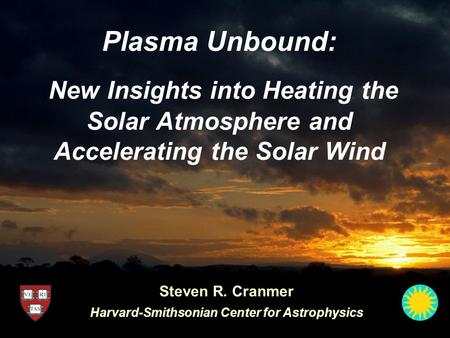 Plasma Unbound: New Insights into Heating the Solar Atmosphere and Accelerating the Solar Wind Steven R. Cranmer Harvard-Smithsonian Center for Astrophysics.