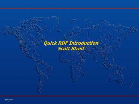 20040517 1 Quick RDF Introduction Scott Streit. 20040517 2 Terminology – RDF Triple (Also the triple form used in SPARQL) RDF Triple  (Resource, Property,