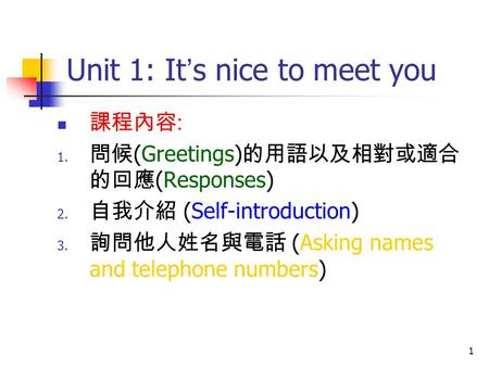 1 Unit 1: It ' s nice to meet you 課程內容 : 1. 問候 (Greetings) 的用語以及相對或適合 的回應 (Responses) 2. 自我介紹 (Self-introduction) 3. 詢問他人姓名與電話 (Asking names and telephone.
