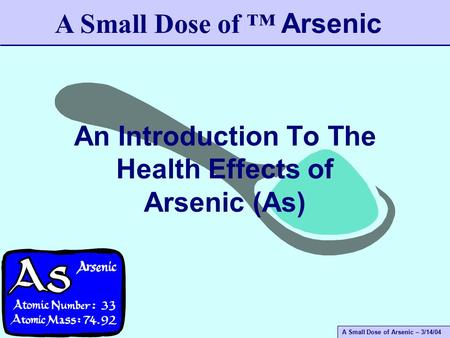 A Small Dose of Arsenic – 3/14/04 An Introduction To The Health Effects of Arsenic (As) A Small Dose of ™ Arsenic.