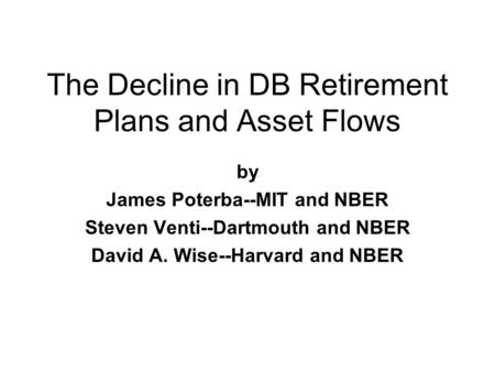The Decline in DB Retirement Plans and Asset Flows by James Poterba--MIT and NBER Steven Venti--Dartmouth and NBER David A. Wise--Harvard and NBER.