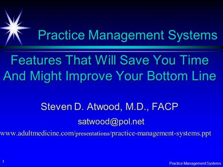 Practice Management Systems 1 Features That Will Save You Time And Might Improve Your Bottom Line Steven D. Atwood, M.D., FACP