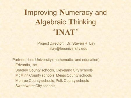 "I mproving N umeracy and A lgebraic T hinking Project Director: Dr. Steven R. Lay "" INAT "" Partners: Lee University (mathematics."