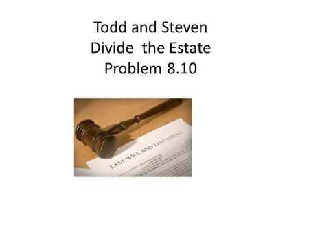 Todd and Steven Divide the Estate Problem 8.10. Bargaining over 100 pounds of gold Round 1: Todd makes offer of Division. Steven accepts or rejects. Round.
