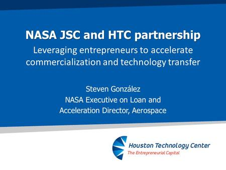 NASA JSC and HTC partnership Leveraging entrepreneurs to accelerate commercialization and technology transfer Steven González NASA Executive on Loan and.