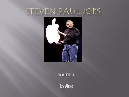 By Alexa THINK DIFERENT. JOBS EARLY YEARS -Steven Paul Jobs was born on February, 24 th, 1955. – -He was an orphan as a baby. -He was adopted at birth.