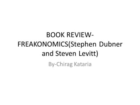 BOOK REVIEW- FREAKONOMICS(Stephen Dubner and Steven Levitt) By-Chirag Kataria.