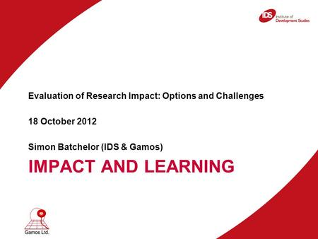 IMPACT AND LEARNING Evaluation of Research Impact: Options and Challenges 18 October 2012 Simon Batchelor (IDS & Gamos)