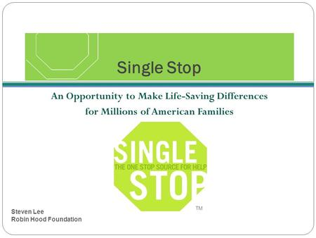 Single Stop An Opportunity to Make Life-Saving Differences for Millions of American Families TM Steven Lee Robin Hood Foundation.