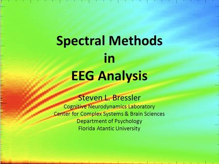 Spectral Methods in EEG Analysis Steven L. Bressler Cognitive Neurodynamics Laboratory Center for Complex Systems & Brain Sciences Department of Psychology.