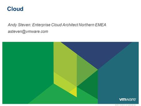 © 2010 VMware Inc. All rights reserved Cloud Andy Steven: Enterprise Cloud Architect Northern EMEA
