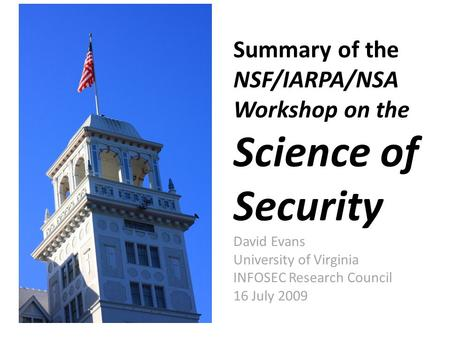 Summary of the NSF/IARPA/NSA Workshop on the Science of Security David Evans University of Virginia INFOSEC Research Council 16 July 2009.