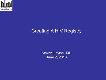 Creating A HIV Registry Steven Levine, MD June 2, 2010.