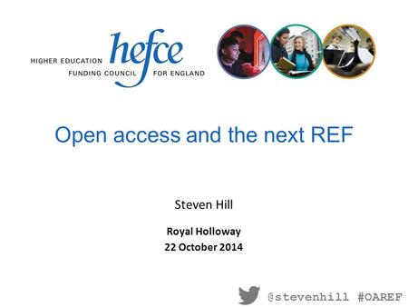 Open access and the next REF Royal Holloway 22 October 2014 Steven #OAREF.