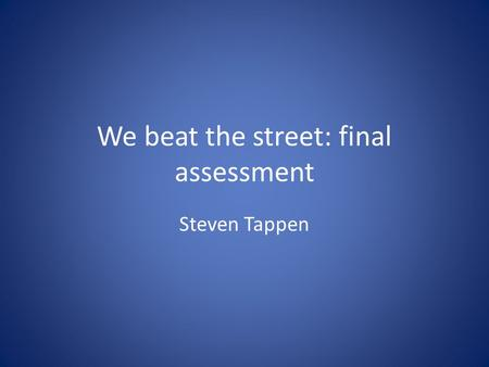 We beat the street: final assessment Steven Tappen.