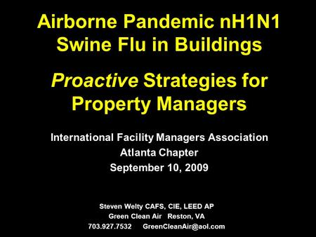 Airborne Pandemic nH1N1 Swine Flu in Buildings Proactive Strategies for Property Managers Steven Welty CAFS, CIE, LEED AP Green Clean Air Reston, VA 703.927.7532.