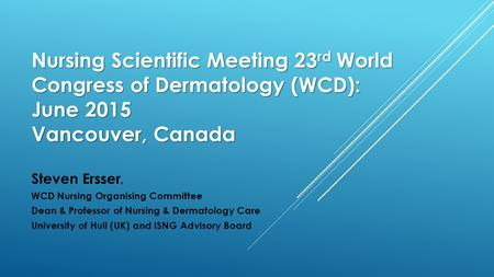 Nursing Scientific Meeting 23 rd World Congress of Dermatology (WCD): June 2015 Vancouver, Canada Steven Ersser, WCD Nursing Organising Committee Dean.