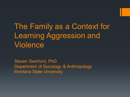 The Family as a Context for Learning Aggression and Violence Steven Swinford, PhD Department of Sociology & Anthropology Montana State University.