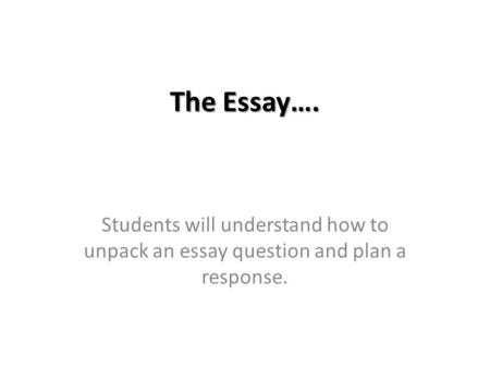 The Essay…. Students will understand how to unpack an essay question and plan a response.