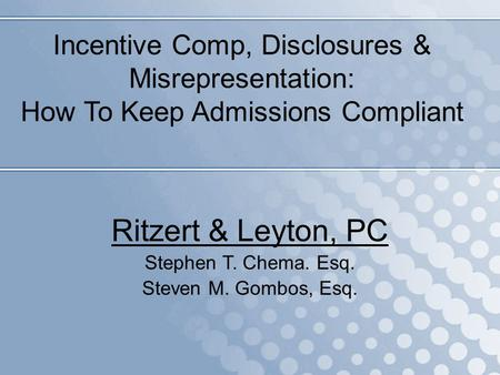 Incentive Comp, Disclosures & Misrepresentation: How To Keep Admissions Compliant Ritzert & Leyton, PC Stephen T. Chema. Esq. Steven M. Gombos, Esq.