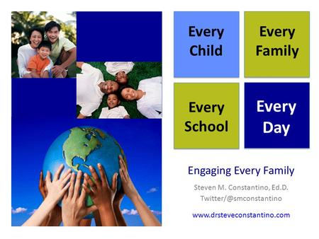 Engaging Every Family Steven M. Constantino, Ed.D. Every Child Every Family Every School Every Day