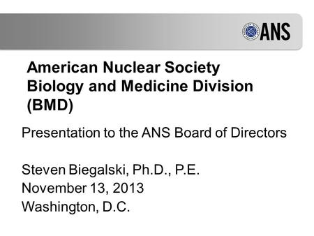 American Nuclear Society Biology and Medicine Division (BMD) Presentation to the ANS Board of Directors Steven Biegalski, Ph.D., P.E. November 13, 2013.