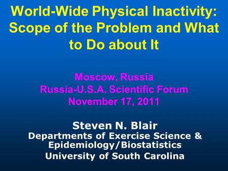 World-Wide Physical Inactivity: Scope of the Problem and What to Do about It Moscow, Russia Russia-U.S.A. Scientific Forum November 17, 2011 Steven N.