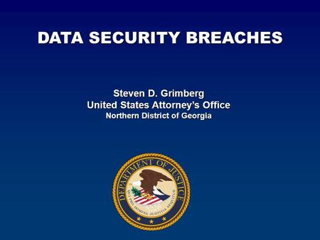 Steven D. Grimberg United States Attorney's Office Northern District of Georgia DATA SECURITY BREACHES.