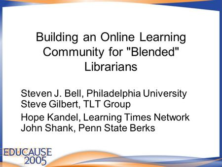 Building an Online Learning Community for Blended Librarians Steven J. Bell, Philadelphia University Steve Gilbert, TLT Group Hope Kandel, Learning Times.