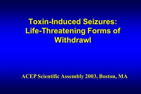 Toxin-Induced Seizures: Life-Threatening Forms of Withdrawl ACEP Scientific Assembly 2003, Boston, MA.