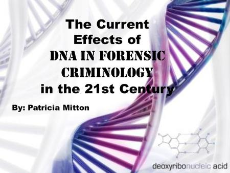 The Current Effects of DNA in forensic Criminology in the 21st Century By: Patricia Mitton.