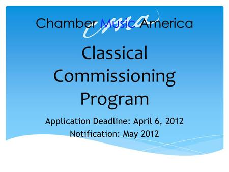 Classical Commissioning Program Application Deadline: April 6, 2012 Notification: May 2012.