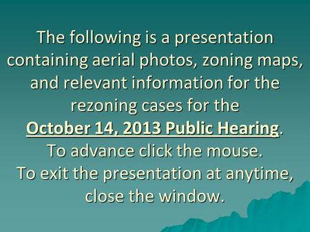 The following is a presentation containing aerial photos, zoning maps, and relevant information for the rezoning cases for the October 14, 2013 Public.