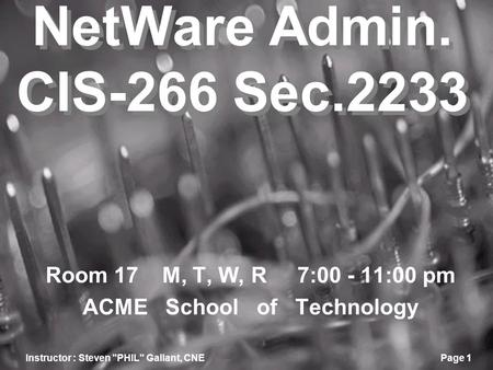 Instructor : Steven PHIL Gallant, CNEPage 1 NetWare Admin. CIS-266 Sec.2233 Room 17 M, T, W, R 7:00 - 11:00 pm ACME School of Technology.