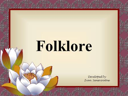 Folklore Developed by Ivan Seneviratne. Folklore Traditions and customs that people pass from generation to generation, such as stories, dances, games,