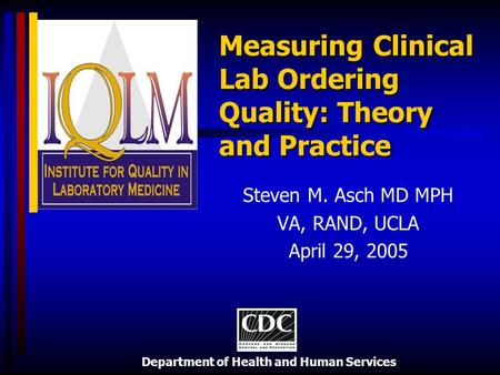 Department of Health and Human Services Measuring Clinical Lab Ordering Quality: Theory and Practice Steven M. Asch MD MPH VA, RAND, UCLA April 29, 2005.