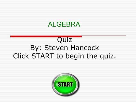 Quiz By: Steven Hancock Click START to begin the quiz. ALGEBRA.