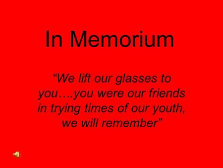 "In Memorium ""We lift our glasses to you….you were our friends in trying times of our youth, we will remember"""