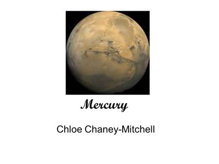 Mercury Chloe Chaney-Mitchell. Have you ever wondered about the name Mercury? What is Mercury? Is it like the moon? Well I will tell you everything you.