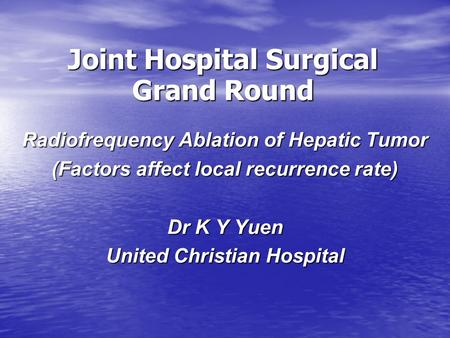 Joint Hospital Surgical Grand Round Radiofrequency Ablation of Hepatic Tumor (Factors affect local recurrence rate) Dr K Y Yuen United Christian Hospital.